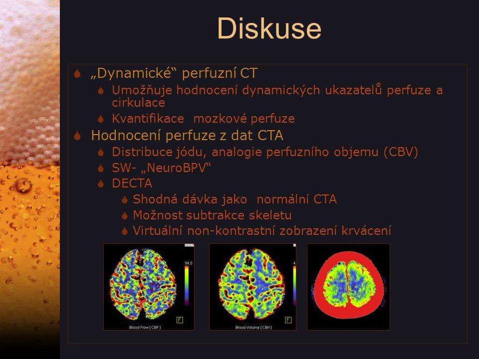 """Diskuse  """"Dynamické perfuzní CT  Umožňuje hodnocení dynamických ukazatelů perfuze a cirkulace  Kvantifikace mozkové perfuze  Hodnocení perfuze z dat CTA  Distribuce jódu, analogie perfuzního objemu (CBV)  SW- """"NeuroBPV  DECTA  Shodná dávka jako normální CTA  Možnost subtrakce skeletu  Virtuální non-kontrastní zobrazení krvácení"""