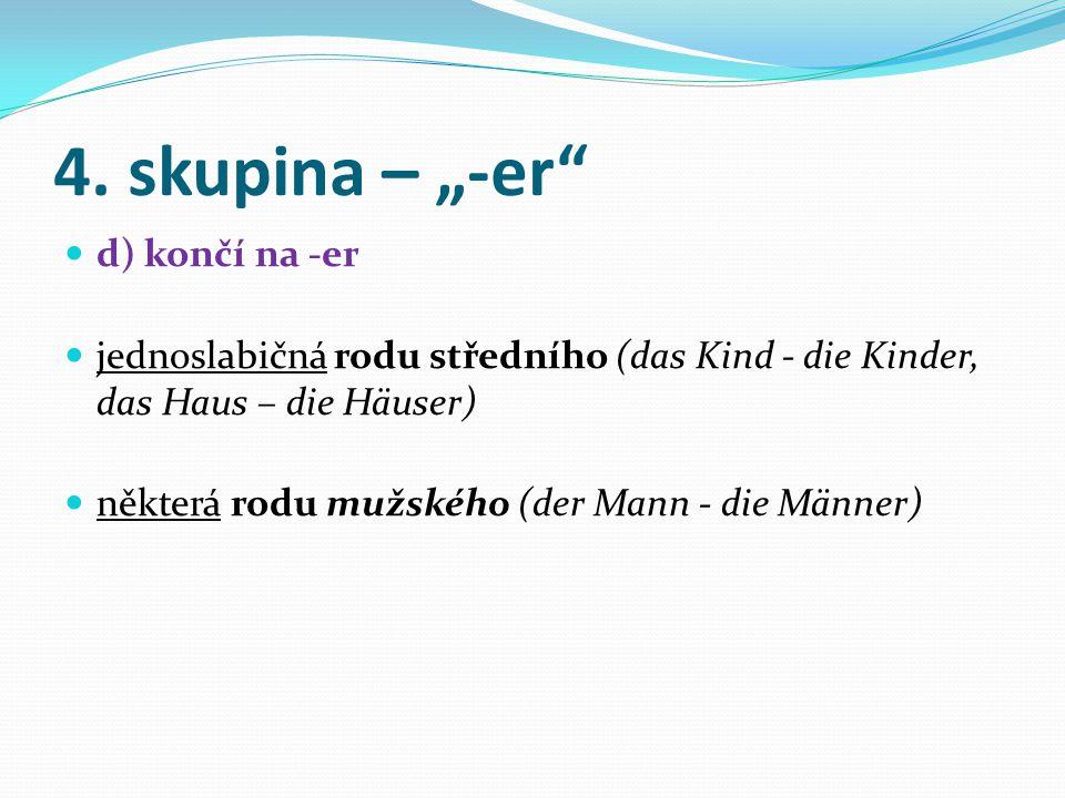 """3. skupina – """"-(e)n"""" c) končí na -(e)n většina podstatných jmen rodu ženského (die Frau - die Frauen, die Blume - die Blumen) podstatná jména rodu muž"""