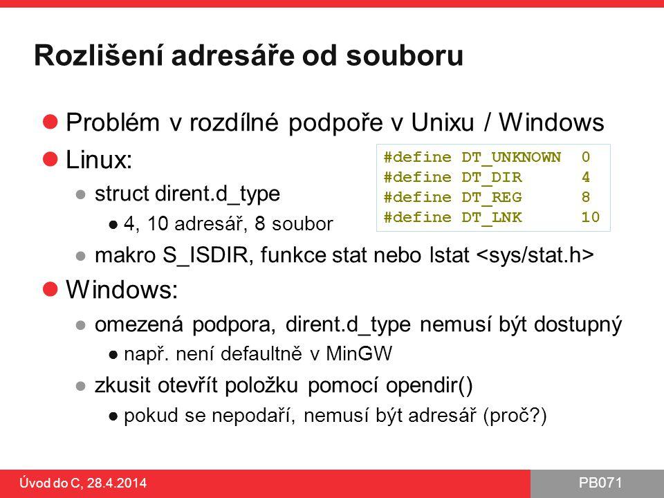 PB071 Rozlišení adresáře od souboru Problém v rozdílné podpoře v Unixu / Windows Linux: ●struct dirent.d_type ●4, 10 adresář, 8 soubor ●makro S_ISDIR, funkce stat nebo lstat Windows: ●omezená podpora, dirent.d_type nemusí být dostupný ●např.