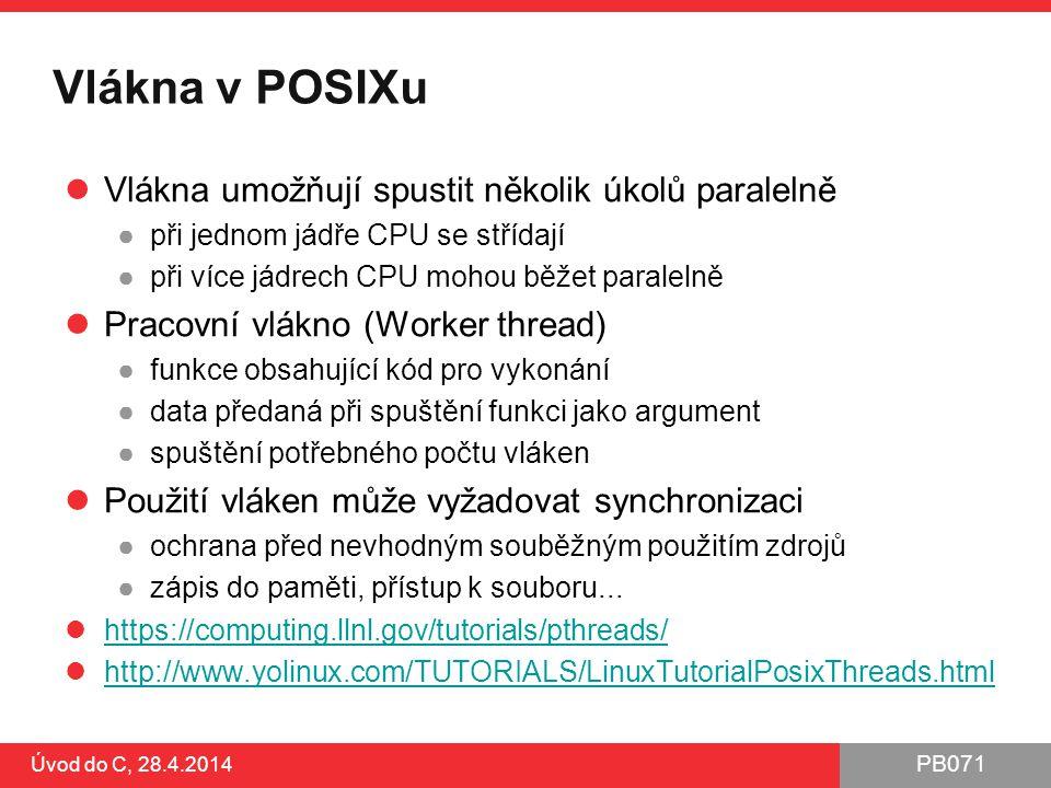 PB071 Vlákna v POSIXu Vlákna umožňují spustit několik úkolů paralelně ●při jednom jádře CPU se střídají ●při více jádrech CPU mohou běžet paralelně Pracovní vlákno (Worker thread) ●funkce obsahující kód pro vykonání ●data předaná při spuštění funkci jako argument ●spuštění potřebného počtu vláken Použití vláken může vyžadovat synchronizaci ●ochrana před nevhodným souběžným použitím zdrojů ●zápis do paměti, přístup k souboru...