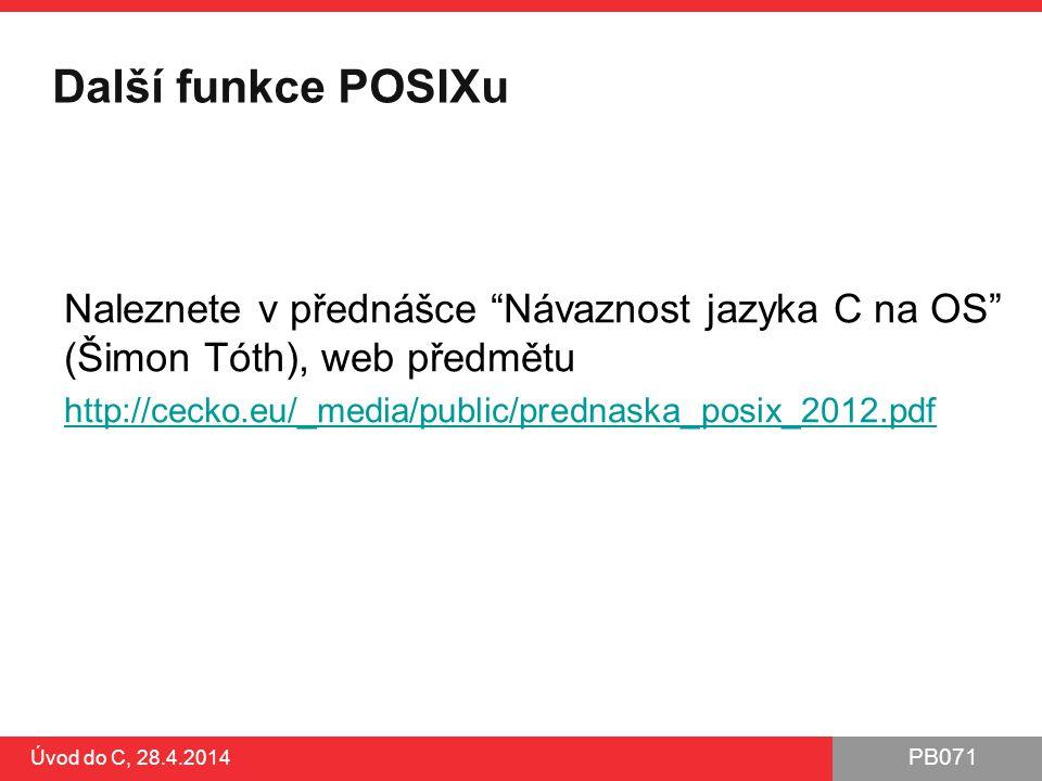 PB071 Další funkce POSIXu Naleznete v přednášce Návaznost jazyka C na OS (Šimon Tóth), web předmětu http://cecko.eu/_media/public/prednaska_posix_2012.pdf Úvod do C, 28.4.2014