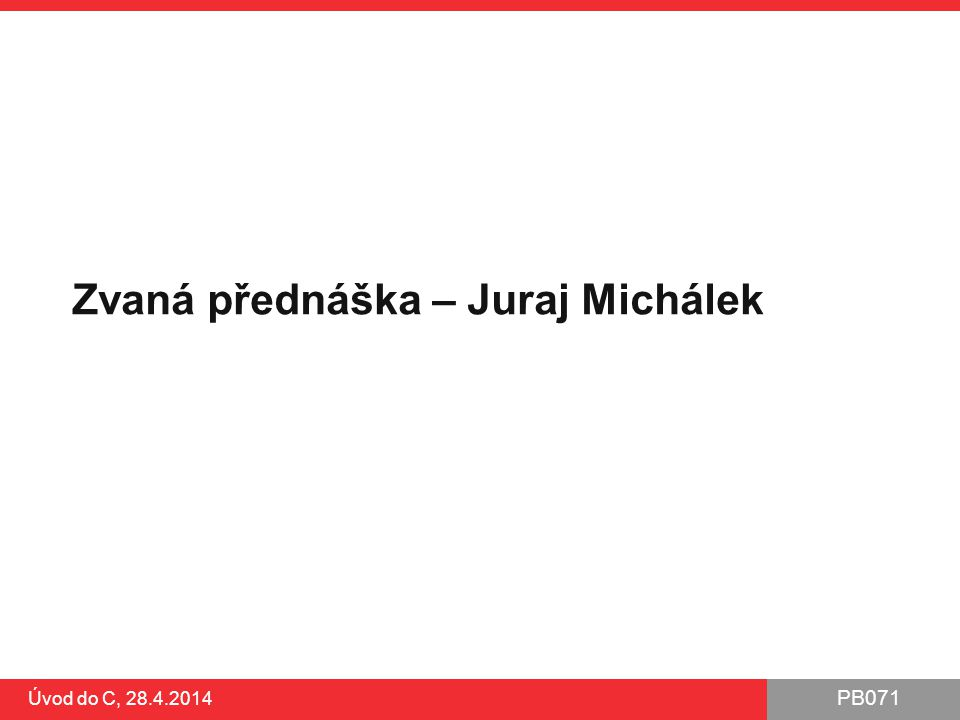 PB071 Úvod do C, 28.4.2014 Zvaná přednáška – Juraj Michálek