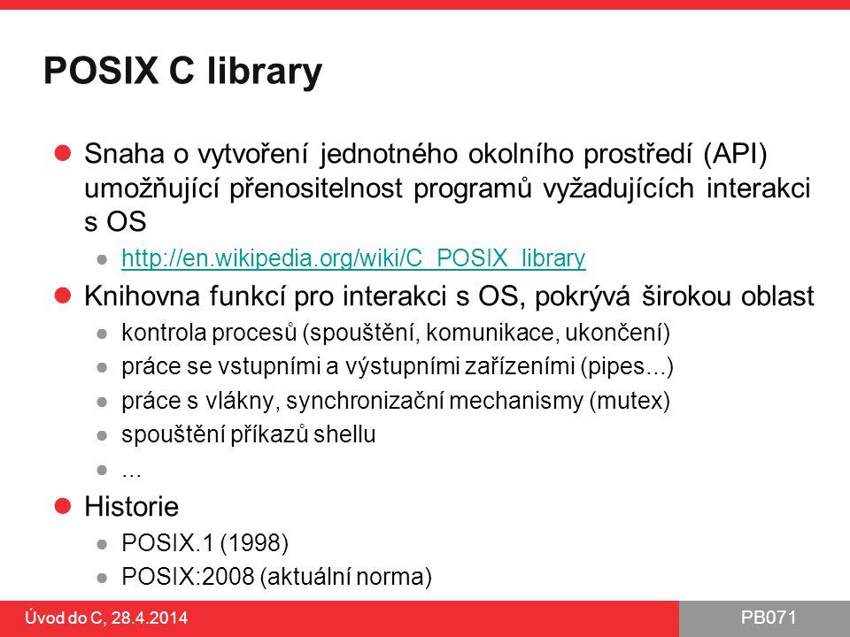 PB071 POSIX C library Snaha o vytvoření jednotného okolního prostředí (API) umožňující přenositelnost programů vyžadujících interakci s OS ●http://en.wikipedia.org/wiki/C_POSIX_libraryhttp://en.wikipedia.org/wiki/C_POSIX_library Knihovna funkcí pro interakci s OS, pokrývá širokou oblast ●kontrola procesů (spouštění, komunikace, ukončení) ●práce se vstupními a výstupními zařízeními (pipes...) ●práce s vlákny, synchronizační mechanismy (mutex) ●spouštění příkazů shellu ●...