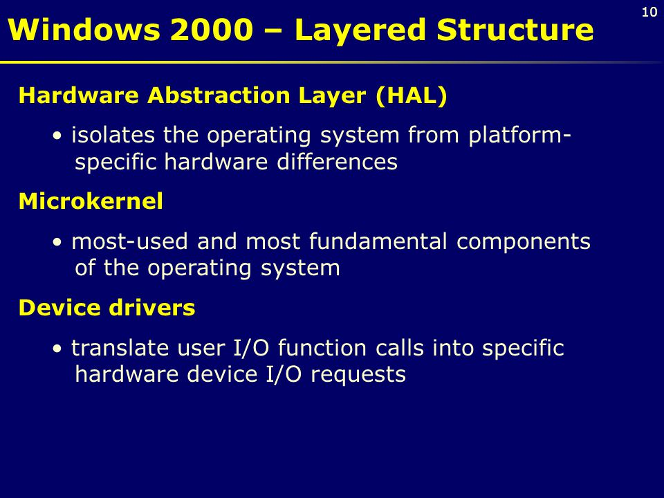 10 Hardware Abstraction Layer (HAL) isolates the operating system from platform- specific hardware differences Microkernel most-used and most fundamental components of the operating system Device drivers translate user I/O function calls into specific hardware device I/O requests Windows 2000 – Layered Structure