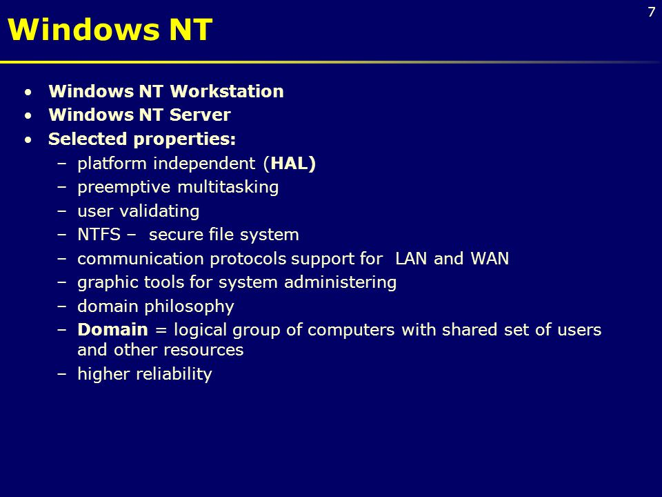 7 Windows NT Workstation Windows NT Server Selected properties: –platform independent (HAL) –preemptive multitasking –user validating –NTFS – secure file system –communication protocols support for LAN and WAN –graphic tools for system administering –domain philosophy –Domain = logical group of computers with shared set of users and other resources –higher reliability Windows NT