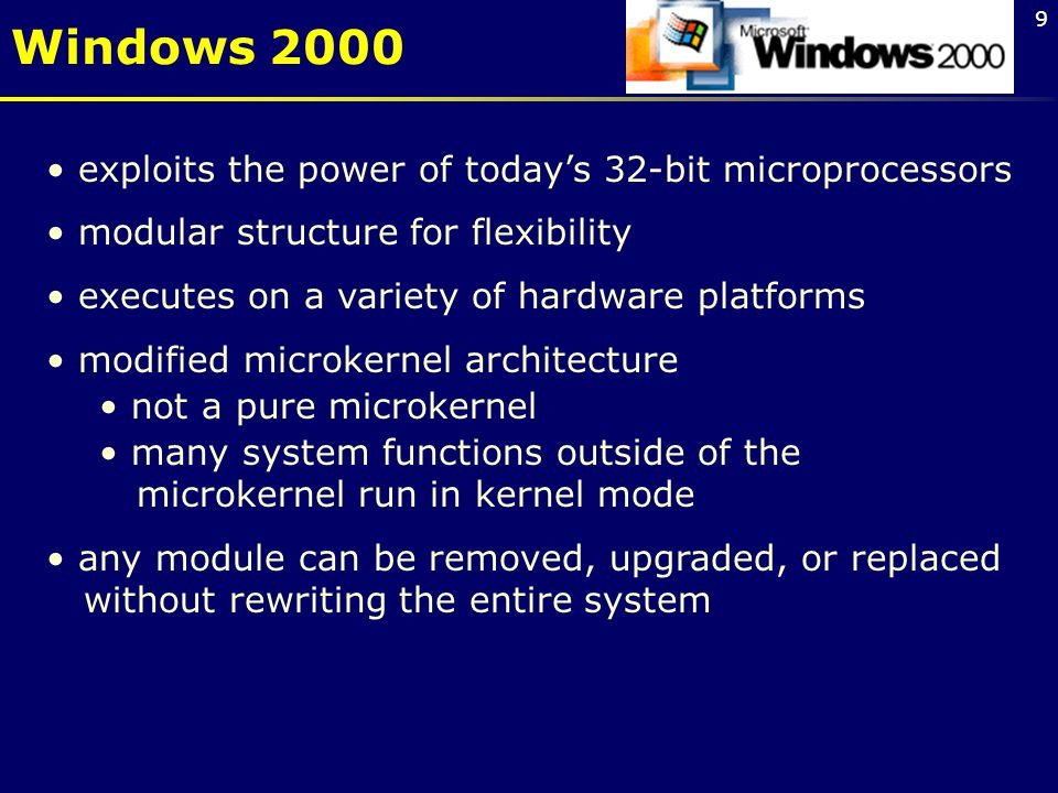 9 exploits the power of today's 32-bit microprocessors modular structure for flexibility executes on a variety of hardware platforms modified microkernel architecture not a pure microkernel many system functions outside of the microkernel run in kernel mode any module can be removed, upgraded, or replaced without rewriting the entire system Windows 2000
