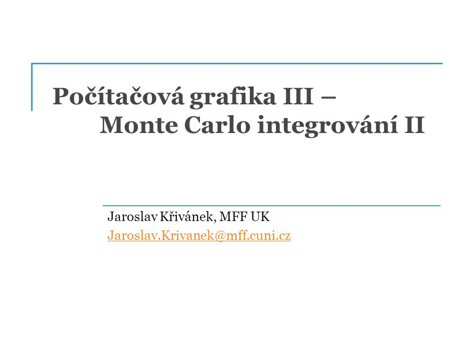Počítačová grafika III – Monte Carlo integrování II Jaroslav Křivánek, MFF UK Jaroslav.Krivanek@mff.cuni.cz