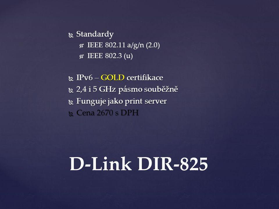   Standardy   IEEE 802.11 a/g/n (2.0)   IEEE 802.3 (u)  IPv6 – GOLD certifikace  2,4 i 5 GHz pásmo souběžně  Funguje jako print server  Cena 2670 s DPH D-Link DIR-825
