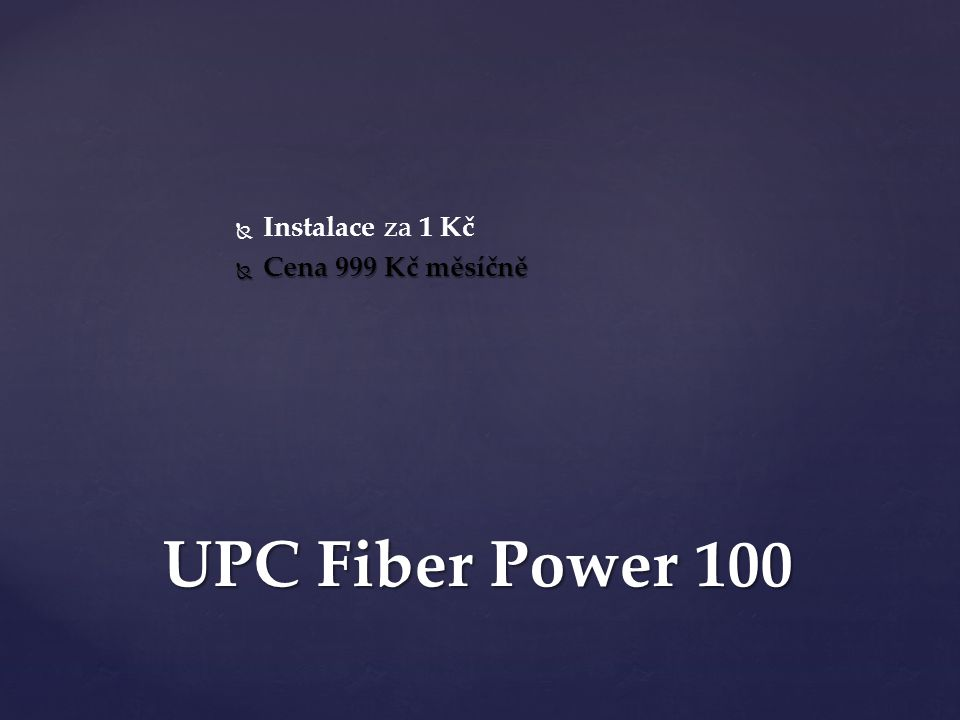   Instalace za 1 Kč  Cena 999 Kč měsíčně UPC Fiber Power 100