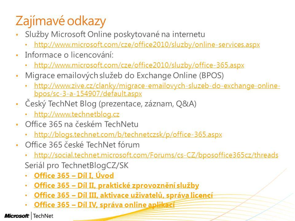 Zajímavé odkazy Služby Microsoft Online poskytované na internetu http://www.microsoft.com/cze/office2010/sluzby/online-services.aspx Informace o licencování: http://www.microsoft.com/cze/office2010/sluzby/office-365.aspx Migrace emailových služeb do Exchange Online (BPOS) http://www.zive.cz/clanky/migrace-emailovych-sluzeb-do-exchange-online- bpos/sc-3-a-154907/default.aspx http://www.zive.cz/clanky/migrace-emailovych-sluzeb-do-exchange-online- bpos/sc-3-a-154907/default.aspx Český TechNet Blog (prezentace, záznam, Q&A) http://www.technetblog.cz Office 365 na českém TechNetu http://blogs.technet.com/b/technetczsk/p/office-365.aspx Office 365 české TechNet fórum http://social.technet.microsoft.com/Forums/cs-CZ/bposoffice365cz/threads Seriál pro TechnetBlogCZ/SK Office 365 – Díl I, Úvod Office 365 – Díl II, praktické zprovoznění služby Office 365 – Díl III, aktivace uživatelů, správa licencí Office 365 – Díl IV, správa online aplikací