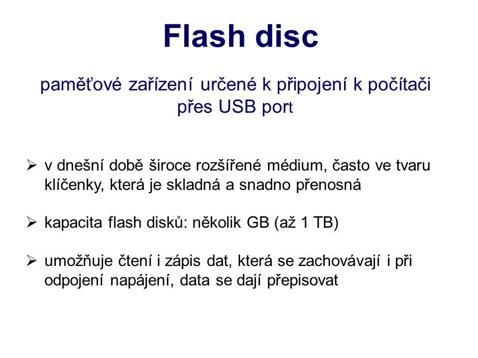 Flash disc paměťové zařízení určené k připojení k počítači přes USB por t  v dnešní době široce rozšířené médium, často ve tvaru klíčenky, která je skladná a snadno přenosná  kapacita flash disků: několik GB (až 1 TB)  umožňuje čtení i zápis dat, která se zachovávají i při odpojení napájení, data se dají přepisovat