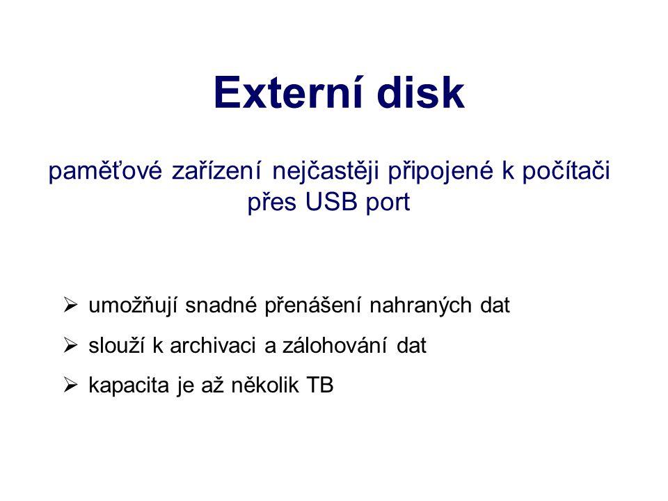 Externí disk paměťové zařízení nejčastěji připojené k počítači přes USB port  umožňují snadné přenášení nahraných dat  slouží k archivaci a zálohování dat  kapacita je až několik TB