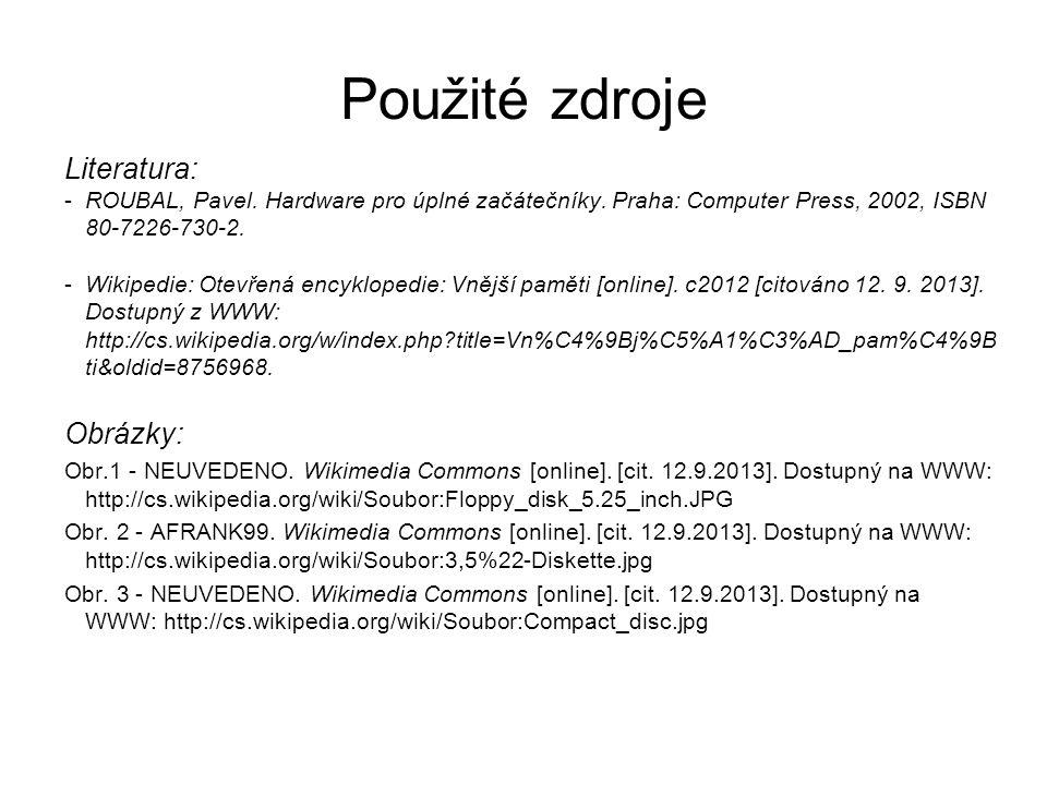 Použité zdroje Literatura: -ROUBAL, Pavel. Hardware pro úplné začátečníky. Praha: Computer Press, 2002, ISBN 80-7226-730-2. -Wikipedie: Otevřená encyk