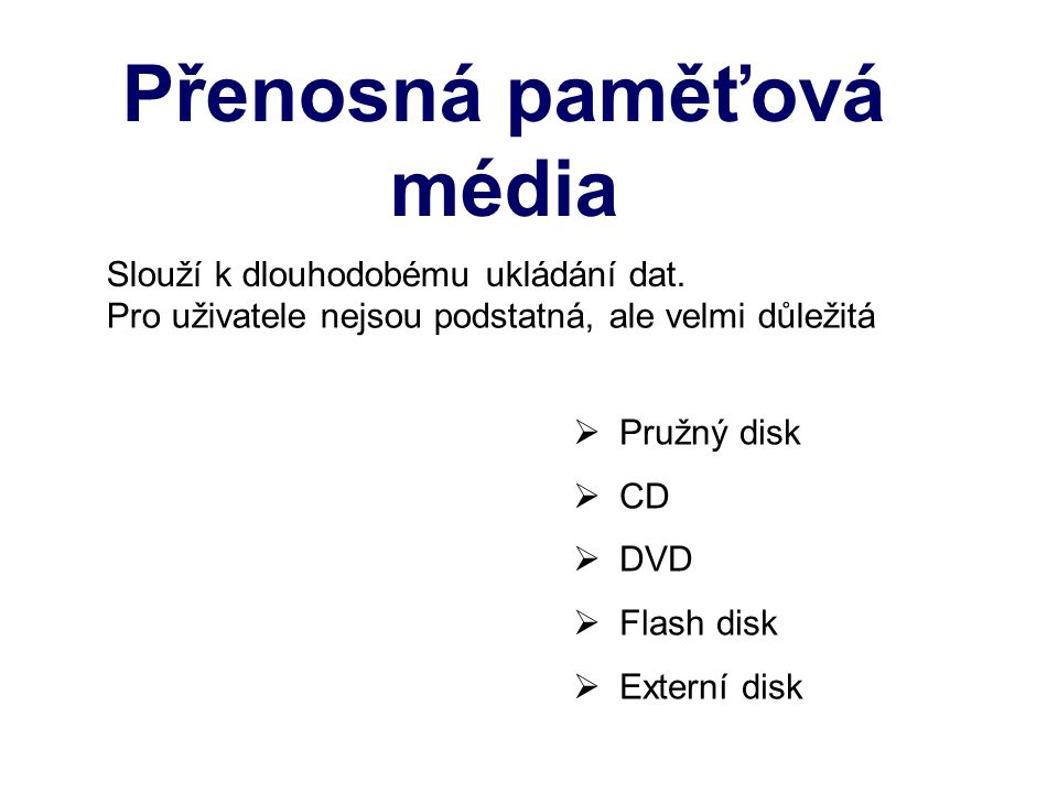 Přenosná paměťová média  Pružný disk  CD  DVD  Flash disk  Externí disk Slouží k dlouhodobému ukládání dat. Pro uživatele nejsou podstatná, ale v