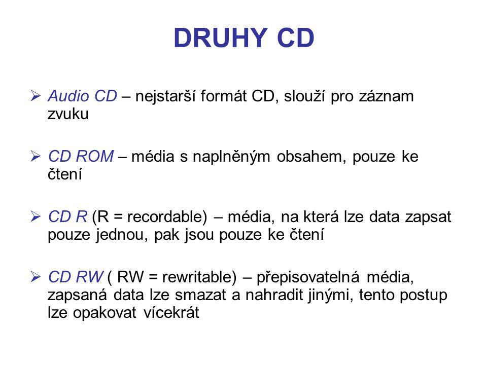 DRUHY CD  Audio CD – nejstarší formát CD, slouží pro záznam zvuku  CD ROM – média s naplněným obsahem, pouze ke čtení  CD R (R = recordable) – média, na která lze data zapsat pouze jednou, pak jsou pouze ke čtení  CD RW ( RW = rewritable) – přepisovatelná média, zapsaná data lze smazat a nahradit jinými, tento postup lze opakovat vícekrát