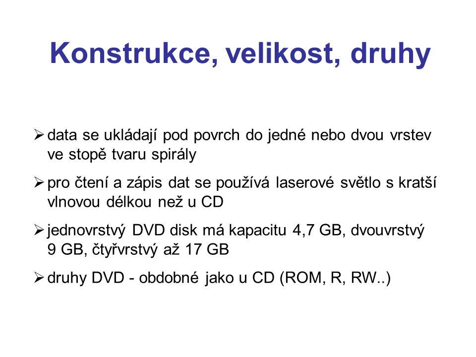 Konstrukce, velikost, druhy  data se ukládají pod povrch do jedné nebo dvou vrstev ve stopě tvaru spirály  pro čtení a zápis dat se používá laserové světlo s kratší vlnovou délkou než u CD  jednovrstvý DVD disk má kapacitu 4,7 GB, dvouvrstvý 9 GB, čtyřvrstvý až 17 GB  druhy DVD - obdobné jako u CD (ROM, R, RW..)