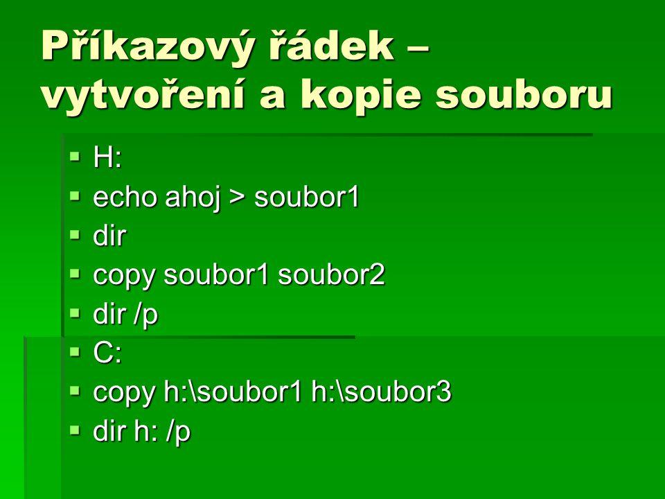 Příkazový řádek – vytvoření a kopie souboru  H:  echo ahoj > soubor1  dir  copy soubor1 soubor2  dir /p  C:  copy h:\soubor1 h:\soubor3  dir h