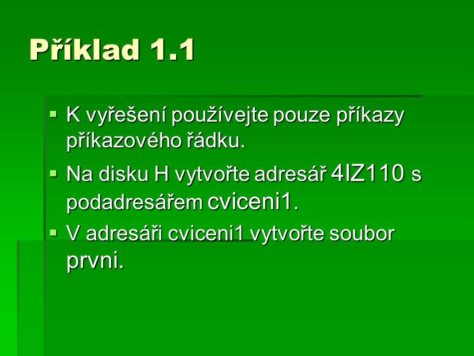 Příklad 1.1  K vyřešení používejte pouze příkazy příkazového řádku.  Na disku H vytvořte adresář 4IZ110 s podadresářem cviceni1.  V adresáři cvicen