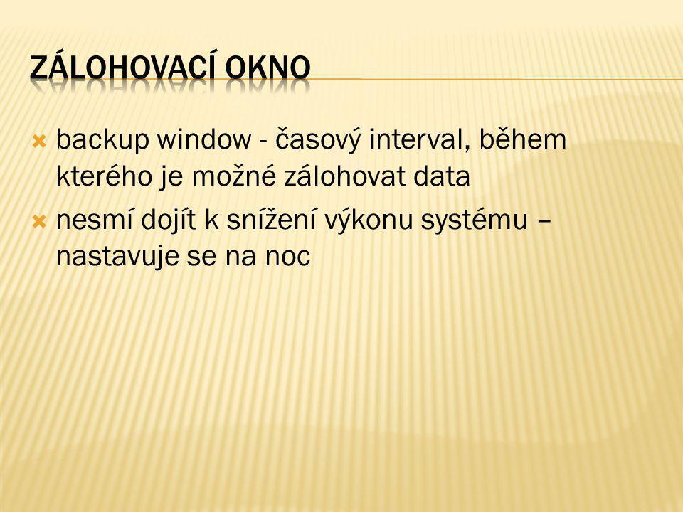  backup window - časový interval, během kterého je možné zálohovat data  nesmí dojít k snížení výkonu systému – nastavuje se na noc