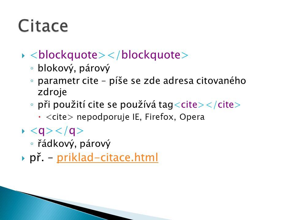  ◦ blokový, párový ◦ parametr cite – píše se zde adresa citovaného zdroje ◦ při použití cite se používá tag  nepodporuje IE, Firefox, Opera  ◦ řádkový, párový  př.