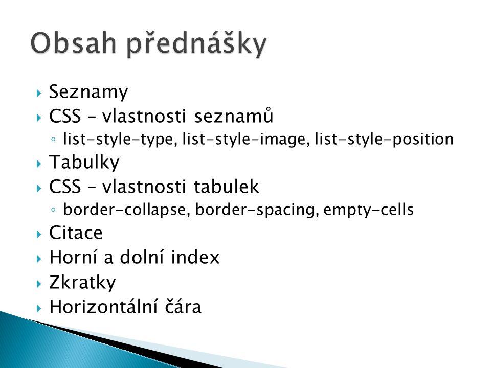  Seznamy  CSS – vlastnosti seznamů ◦ list-style-type, list-style-image, list-style-position  Tabulky  CSS – vlastnosti tabulek ◦ border-collapse, border-spacing, empty-cells  Citace  Horní a dolní index  Zkratky  Horizontální čára