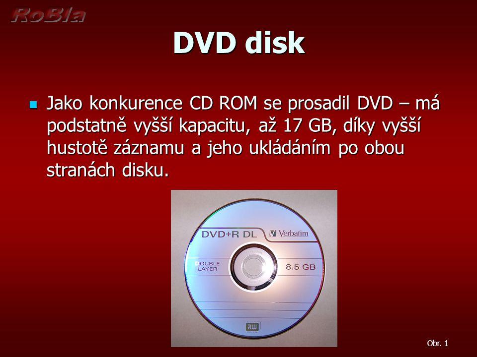 DVD disk Jako konkurence CD ROM se prosadil DVD – má podstatně vyšší kapacitu, až 17 GB, díky vyšší hustotě záznamu a jeho ukládáním po obou stranách