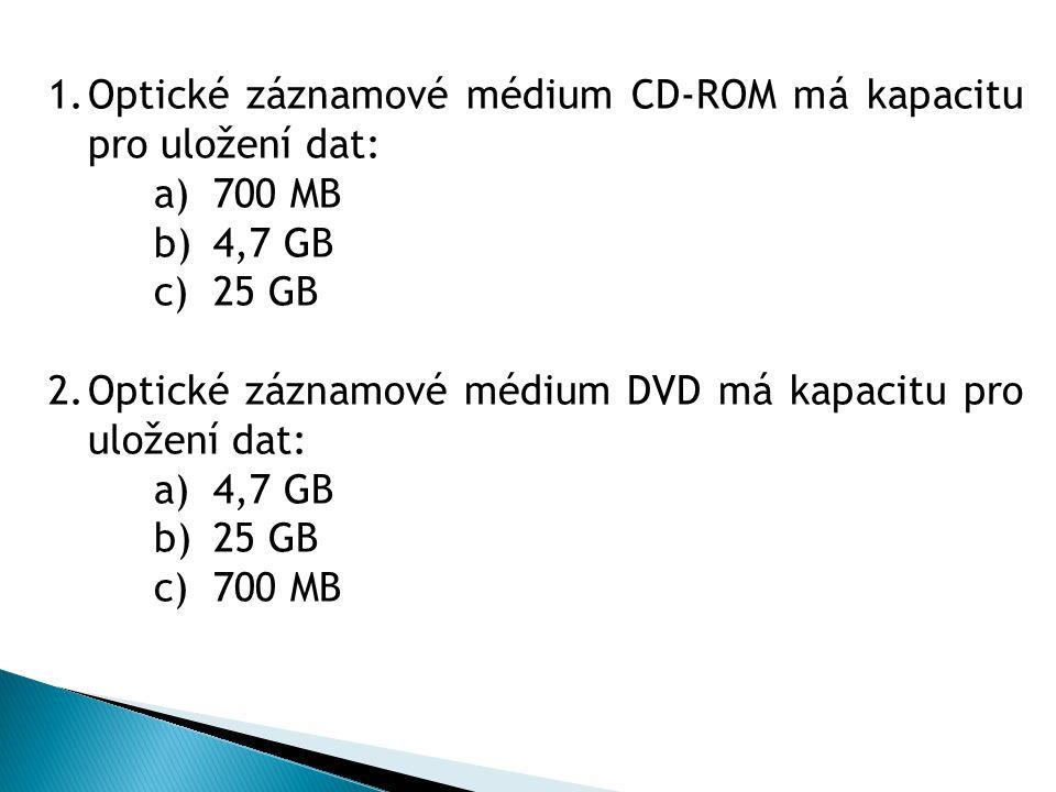 1.Optické záznamové médium CD-ROM má kapacitu pro uložení dat: a)700 MB b)4,7 GB c)25 GB 2.Optické záznamové médium DVD má kapacitu pro uložení dat: a