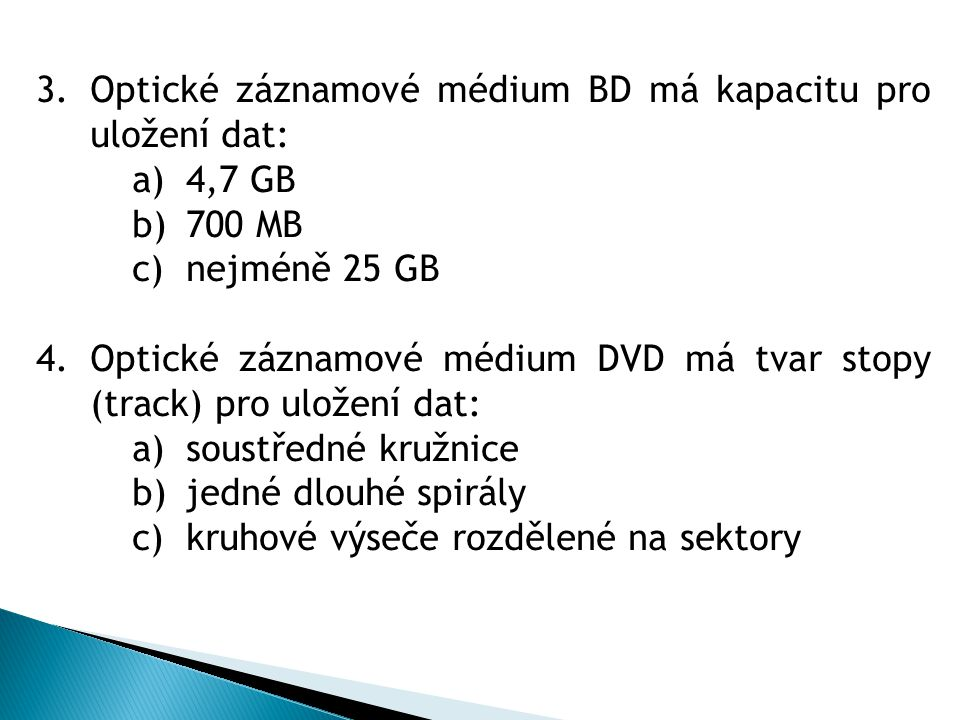 3.Optické záznamové médium BD má kapacitu pro uložení dat: a)4,7 GB b)700 MB c)nejméně 25 GB 4.Optické záznamové médium DVD má tvar stopy (track) pro