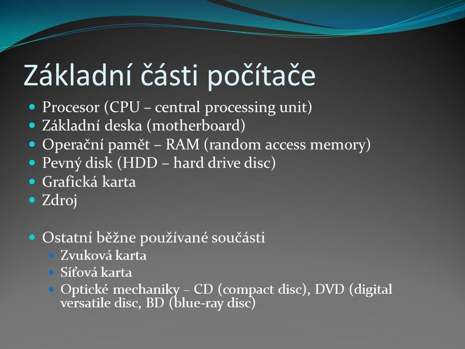 Základní části počítače Procesor (CPU – central processing unit) Základní deska (motherboard) Operační pamět – RAM (random access memory) Pevný disk (HDD – hard drive disc) Grafická karta Zdroj Ostatní běžne používané součásti Zvuková karta Síťová karta Optické mechaniky – CD (compact disc), DVD (digital versatile disc, BD (blue-ray disc)