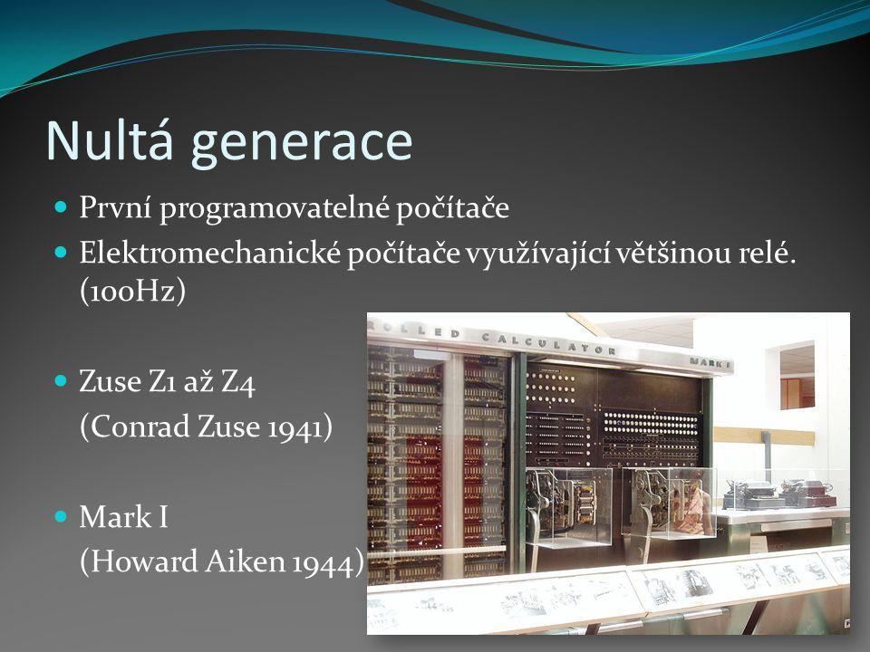 Nultá generace První programovatelné počítače Elektromechanické počítače využívající většinou relé. (100Hz) Zuse Z1 až Z4 (Conrad Zuse 1941) Mark I (H
