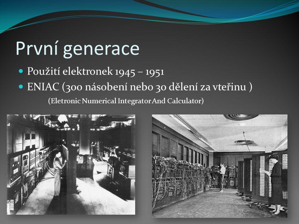 První generace Použití elektronek 1945 – 1951 ENIAC (300 násobení nebo 30 dělení za vteřinu ) (Eletronic Numerical Integrator And Calculator)