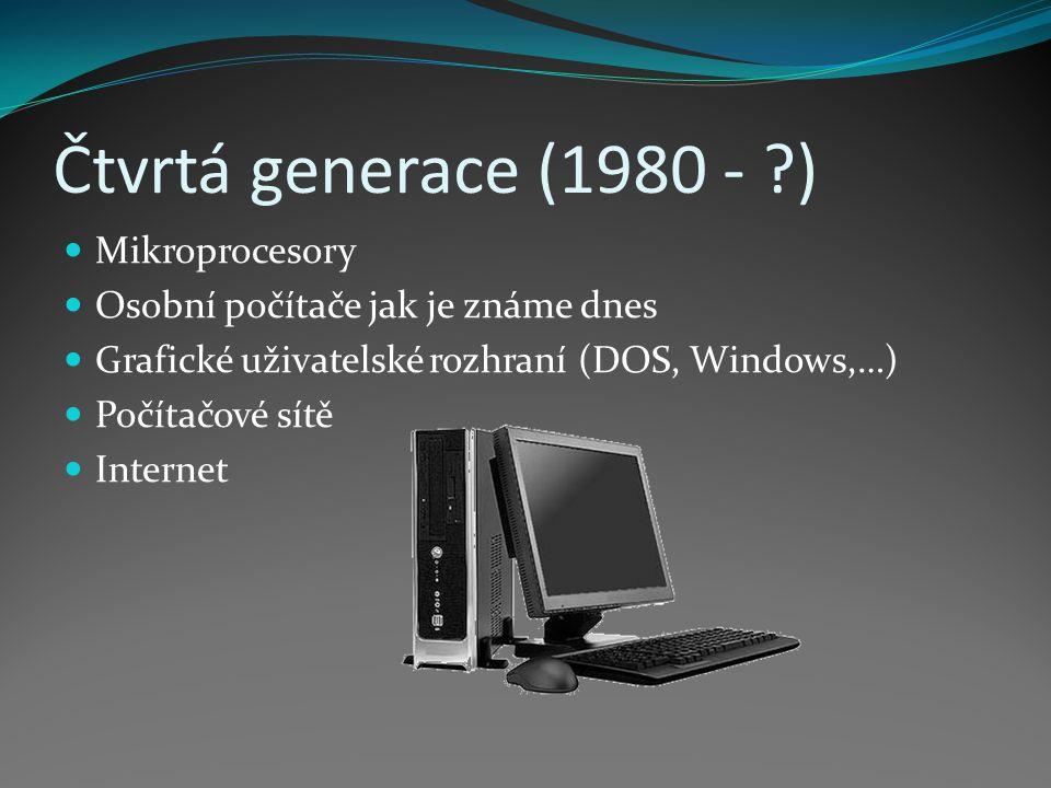 Čtvrtá generace (1980 - ?) Mikroprocesory Osobní počítače jak je známe dnes Grafické uživatelské rozhraní (DOS, Windows,…) Počítačové sítě Internet