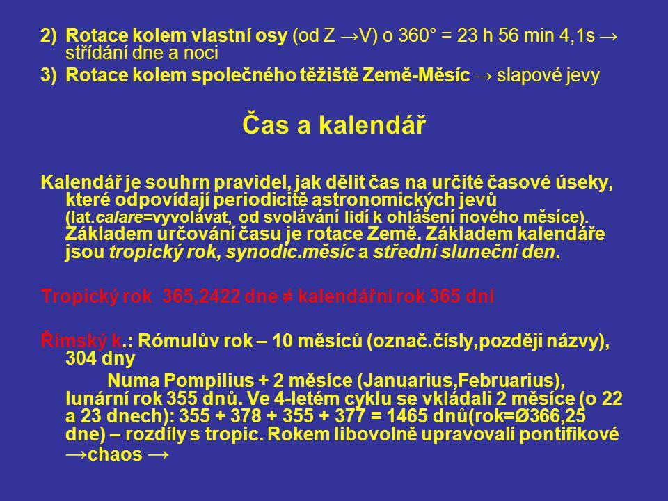 2)Rotace kolem vlastní osy (od Z →V) o 360° = 23 h 56 min 4,1s → střídání dne a noci 3)Rotace kolem společného těžiště Země-Měsíc → slapové jevy Čas a
