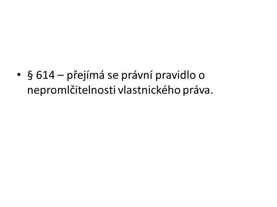 § 614 – přejímá se právní pravidlo o nepromlčitelnosti vlastnického práva.