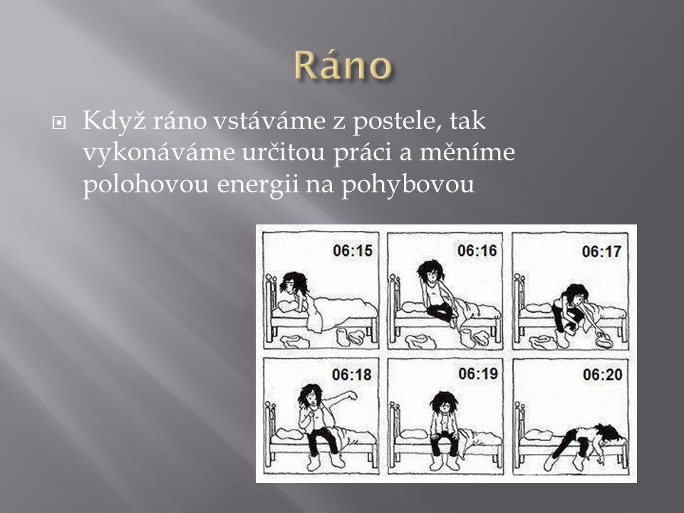  Když ráno vstáváme z postele, tak vykonáváme určitou práci a měníme polohovou energii na pohybovou