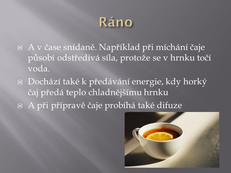  A v čase snídaně. Například při míchání čaje působí odstředivá síla, protože se v hrnku točí voda.  Dochází také k předávání energie, kdy horký čaj