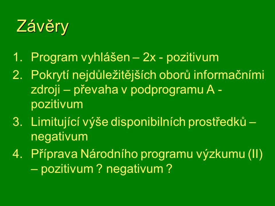 Závěry 1.Program vyhlášen – 2x - pozitivum 2.Pokrytí nejdůležitějších oborů informačními zdroji – převaha v podprogramu A - pozitivum 3.Limitující výše disponibilních prostředků – negativum 4.Příprava Národního programu výzkumu (II) – pozitivum .