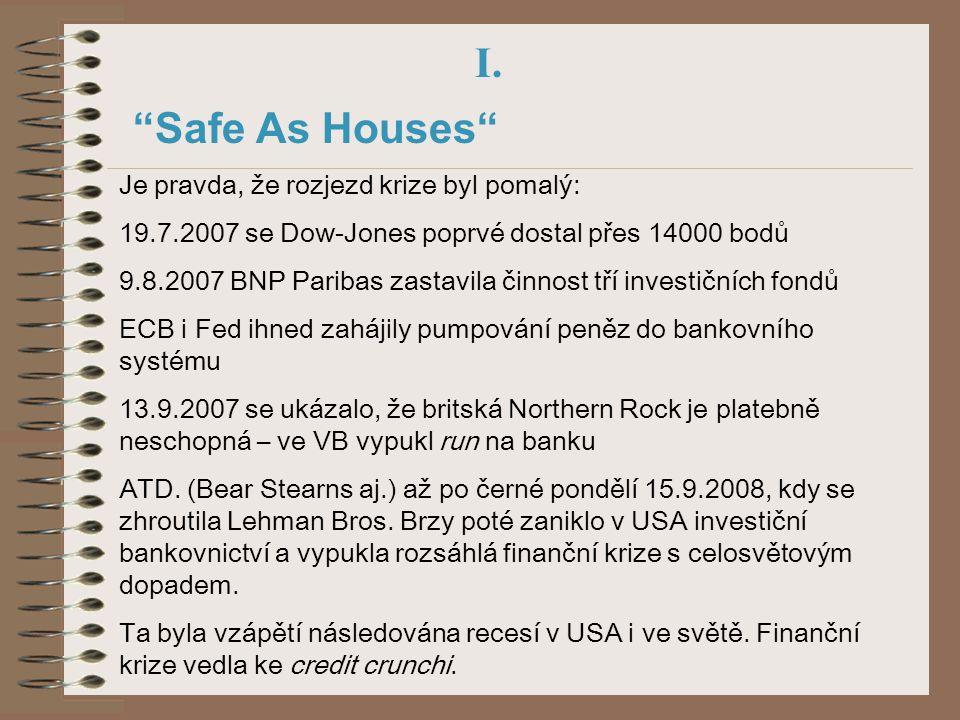 """I. """"Safe As Houses"""" Je pravda, že rozjezd krize byl pomalý: 19.7.2007 se Dow-Jones poprvé dostal přes 14000 bodů 9.8.2007 BNP Paribas zastavila činnos"""