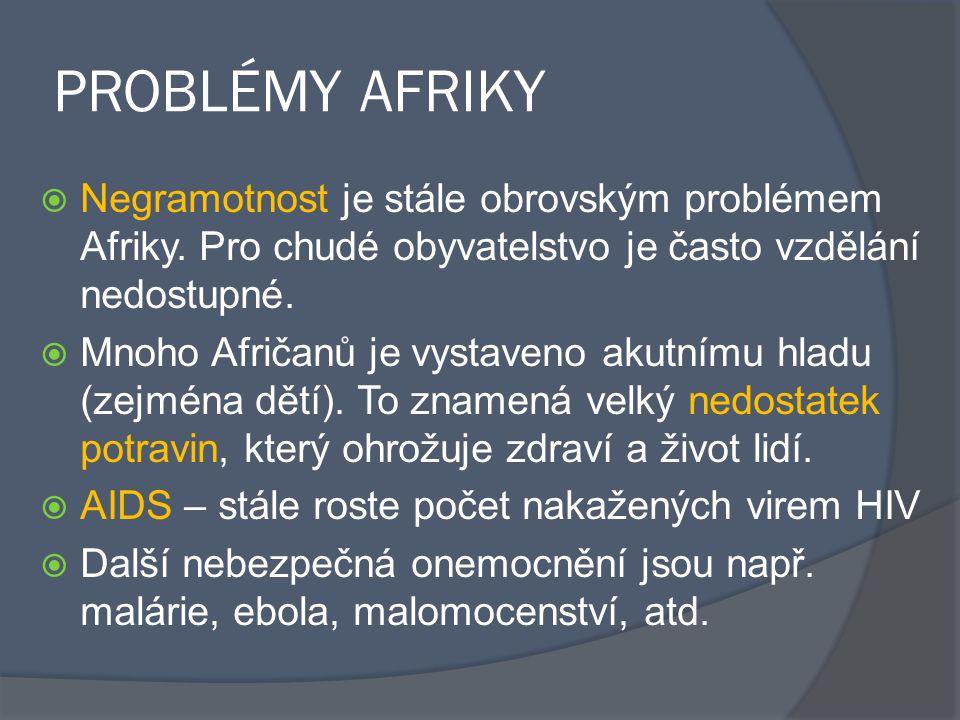 PROBLÉMY AFRIKY  Negramotnost je stále obrovským problémem Afriky. Pro chudé obyvatelstvo je často vzdělání nedostupné.  Mnoho Afričanů je vystaveno