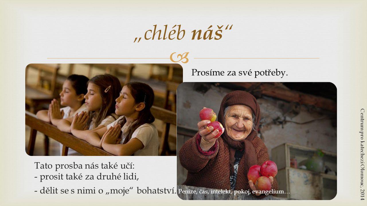 """ Prosíme za své potřeby. """"chléb náš """" Centrum pro katechezi Olomouc, 2014 - dělit se s nimi o """"moje"""" bohatství. Peníze, čas, intelekt, pokoj, evangel"""