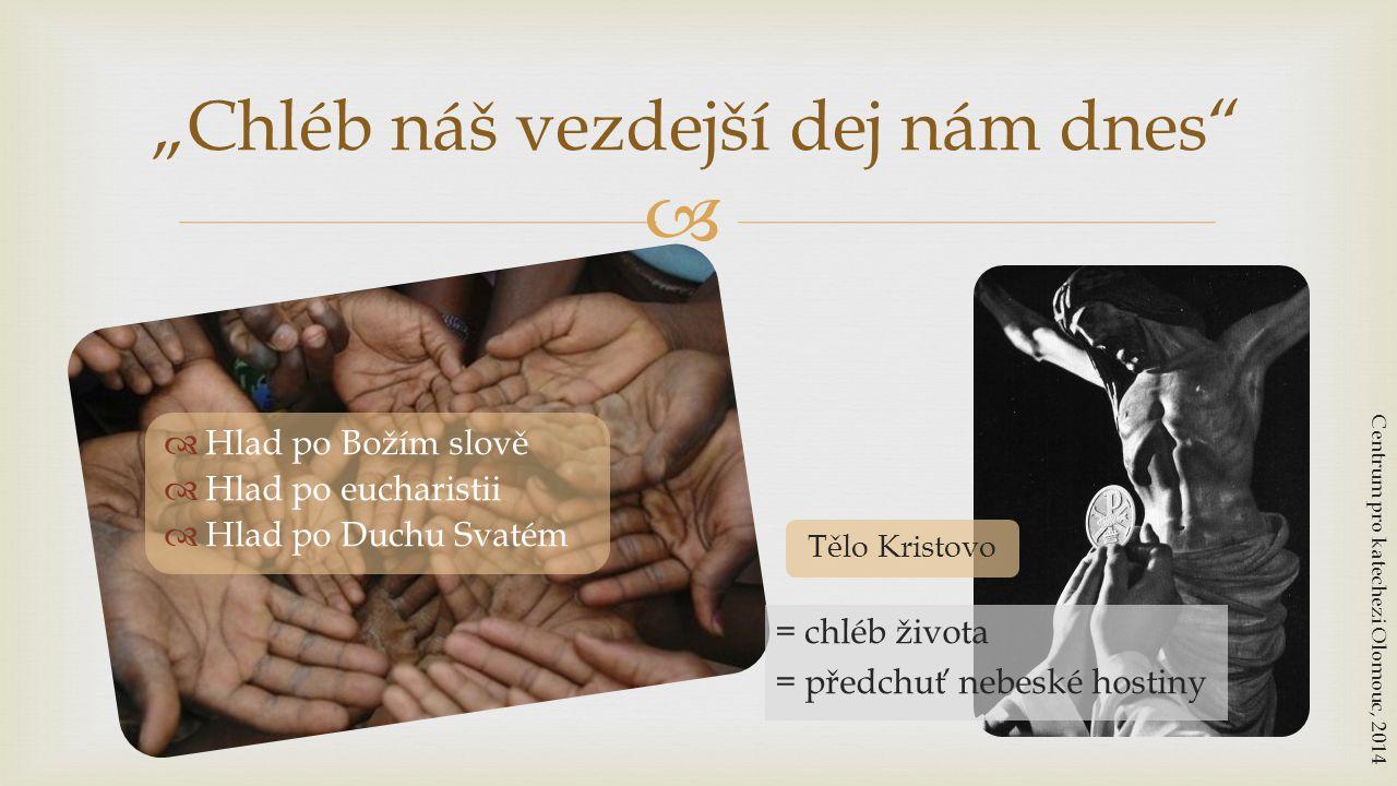"""  Hlad po Božím slově  Hlad po eucharistii  Hlad po Duchu Svatém """"Chléb náš vezdejší dej nám dnes"""" Centrum pro katechezi Olomouc, 2014 Tělo Kristo"""