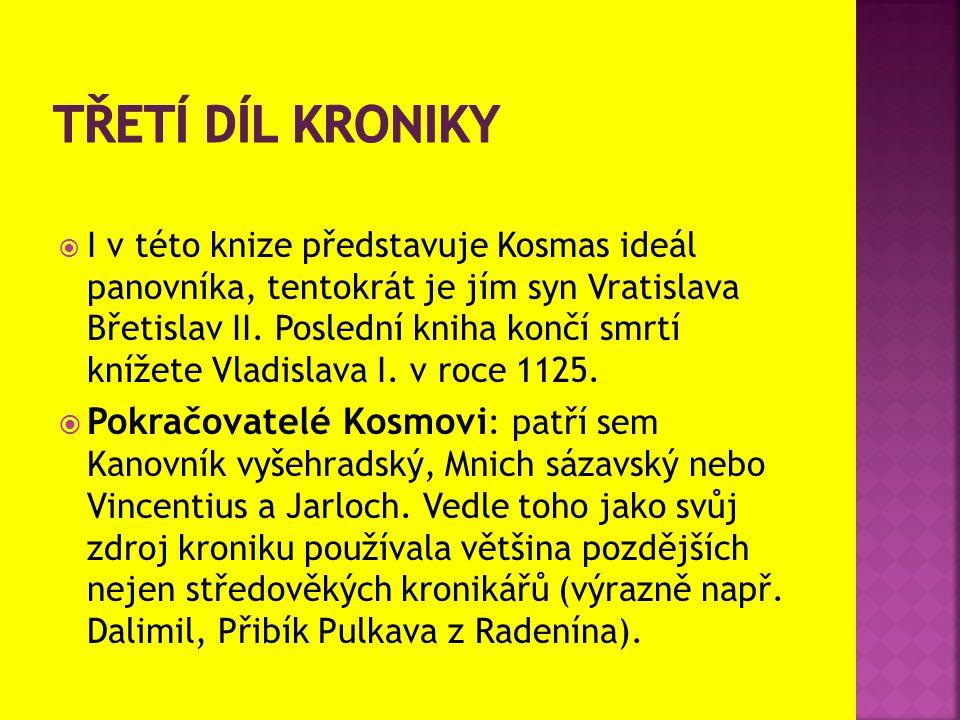  I v této knize představuje Kosmas ideál panovníka, tentokrát je jím syn Vratislava Břetislav II. Poslední kniha končí smrtí knížete Vladislava I. v
