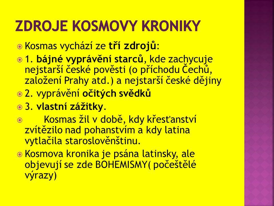  Kosmas vychází ze tří zdrojů :  1. bájné vyprávění starců, kde zachycuje nejstarší české pověsti (o příchodu Čechů, založení Prahy atd.) a nejstarš