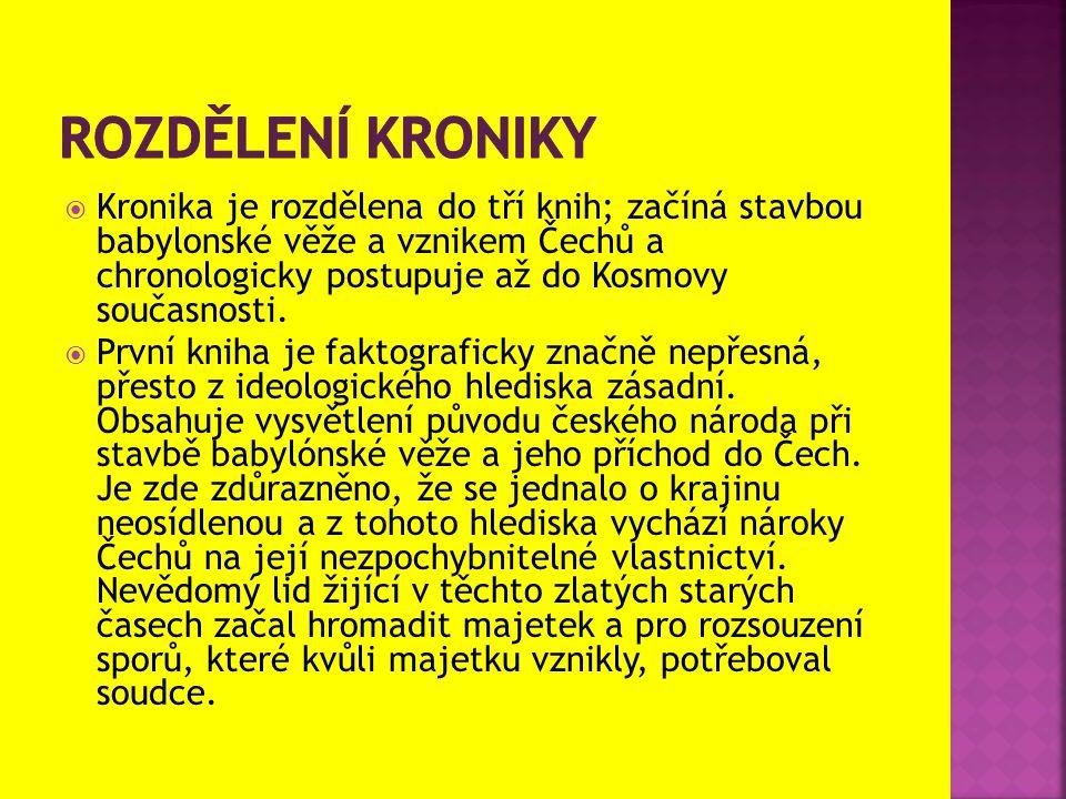  Kronika je rozdělena do tří knih; začíná stavbou babylonské věže a vznikem Čechů a chronologicky postupuje až do Kosmovy současnosti.  První kniha
