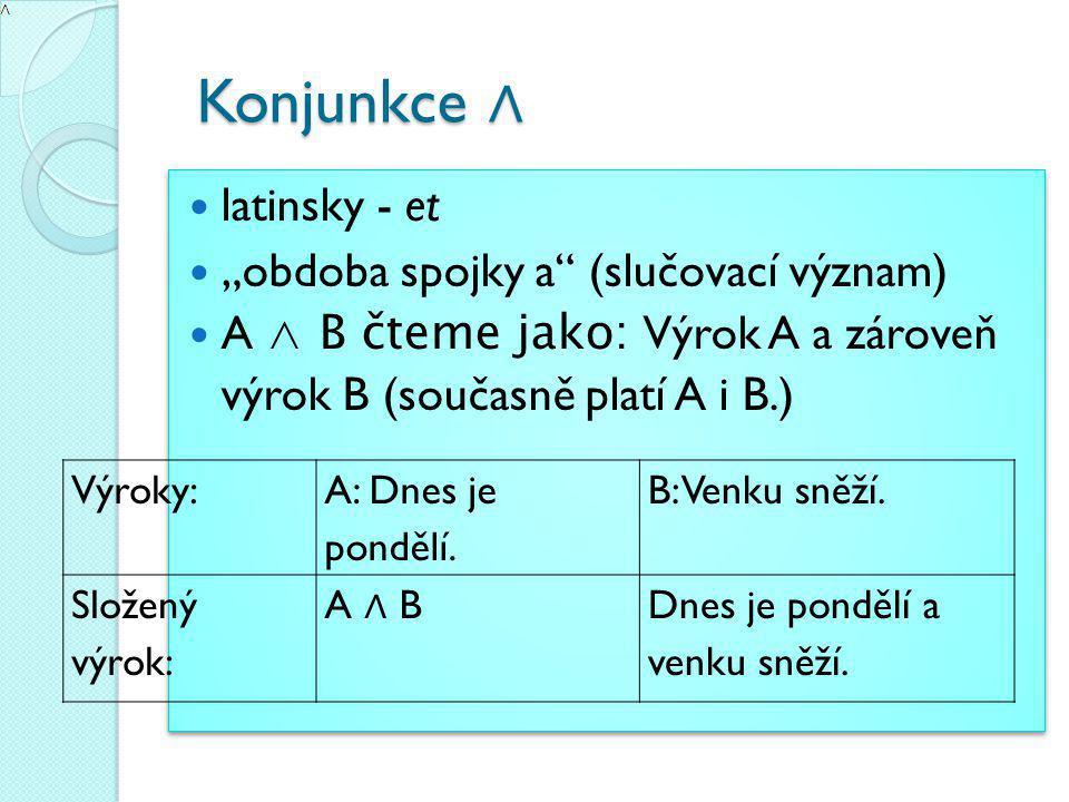 """Konjunkce ∧ Konjunkce ∧ latinsky - et """"obdoba spojky a (slučovací význam) A ∧ B čteme jako: Výrok A a zároveň výrok B (současně platí A i B.) latinsky - et """"obdoba spojky a (slučovací význam) A ∧ B čteme jako: Výrok A a zároveň výrok B (současně platí A i B.) Výroky: A: Dnes je pondělí."""