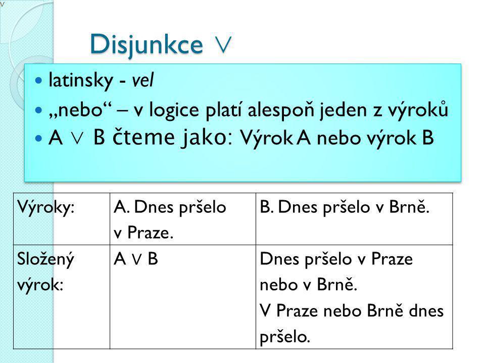 """Disjunkce ∨ Disjunkce ∨ latinsky - vel """"nebo – v logice platí alespoň jeden z výroků A ∨ B čteme jako: Výrok A nebo výrok B latinsky - vel """"nebo – v logice platí alespoň jeden z výroků A ∨ B čteme jako: Výrok A nebo výrok B Výroky: A."""