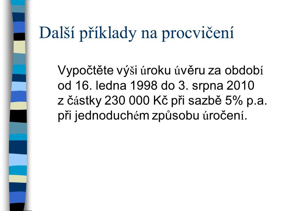 Další příklady na procvičení Vypočtěte vý š i ú roku ú věru za obdob í od 16. ledna 1998 do 3. srpna 2010 z č á stky 230 000 Kč při sazbě 5% p.a. při