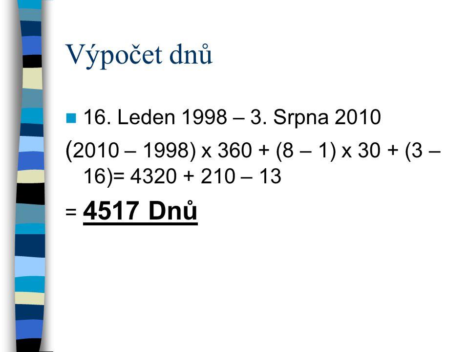 Výpočet dnů 16. Leden 1998 – 3. Srpna 2010 ( 2010 – 1998) x 360 + (8 – 1) x 30 + (3 – 16)= 4320 + 210 – 13 = 4517 Dnů
