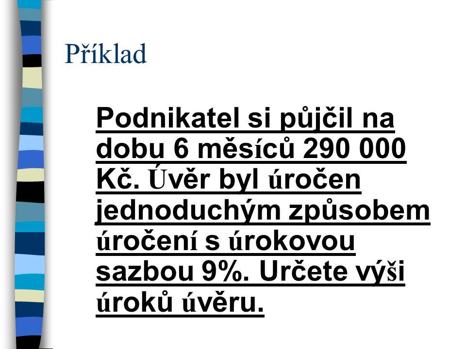 Příklad Podnikatel si půjčil na dobu 6 měs í ců 290 000 Kč.