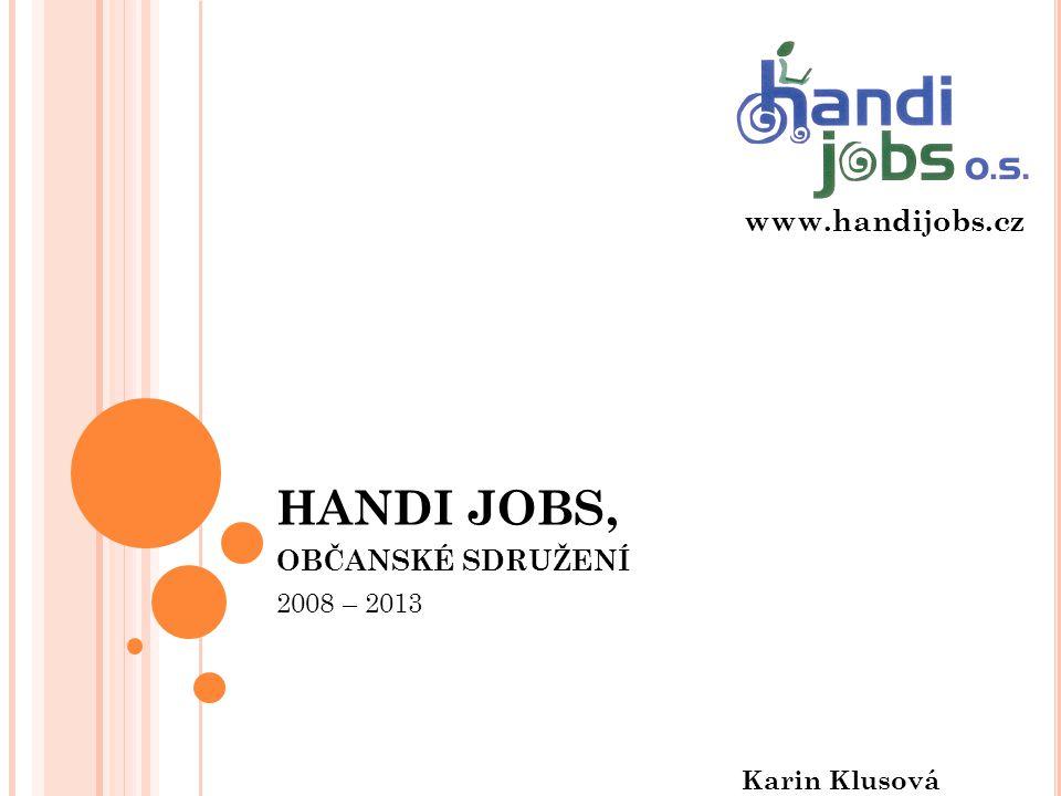 HANDI JOBS, OBČANSKÉ SDRUŽENÍ 2008 – 2013 Karin Klusová www.handijobs.cz